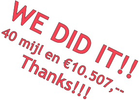 WE DID IT!! 40 mijl en €10.507,-- Thanks!!!
